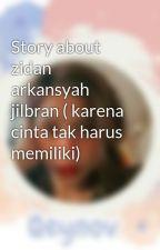 Story about zidan arkansyah jilbran ( karena cinta tak harus memiliki) by Qeynov