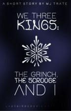 We Three Kings: the Grinch, the Scrooge, and I by mjfillet
