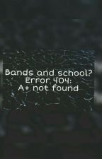 Bands and school? Error 404: A+ not found by alltimedallon