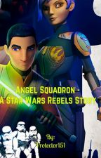 Angel Squadron-A Star Wars Rebels Story by Protector151