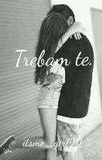 Trebam te. by itsme_girl22