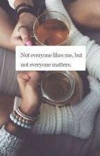 Not Everyone Likes Me, But Not Everyone Matters  by hayleebaby98