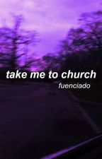 take me to church ; fuenciado by september_never_ends