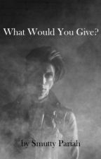 What Would You Give? by SmuttyPariah