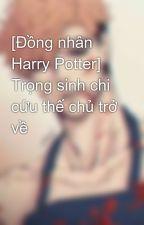 [Đồng nhân Harry Potter]  Trọng sinh chi cứu thế chủ trở về by SeverusPrinceSnape