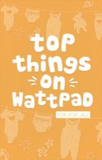 TOP THINGS ON WATTPAD - TFA by Top_for_all