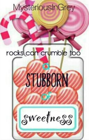 A Stubborn Of Sweetness by MysteriousInGrey