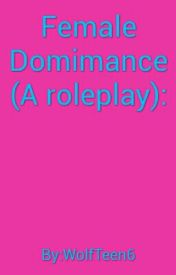Female Dominance (A roleplay) by WolfTeen6
