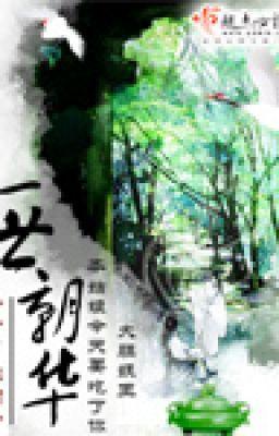 Đọc truyện Nhất thế Triều Hoa - XK HH CĐ - Thất nguyệt ngư dương (lovelyday cv)
