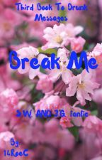 Break me-Third book to the Drunk Messages series by 14RoeC