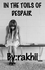 IN THE TOILS OF DESPAIR  by rakhii_