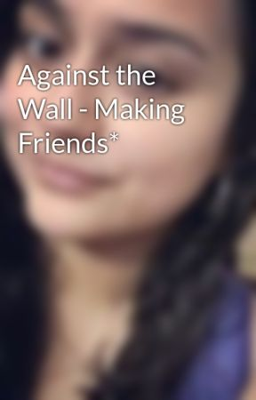 Against the Wall - Making Friends* by xRadioRebelx