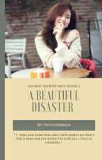A Beautiful DISASTER (Instant MOMMY Ako? BOOK2) by skycharm24