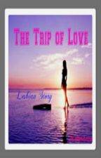 The Trip of Love (Lesbian Stories/GirlxGirl/gxg/femslash) ON HOLD/EDITING by JkMendoza