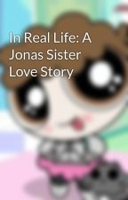 In Real Life: A Jonas Sister Love Story by MissFictionFairy