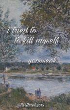 yoonseok; i tried to kill myself by tartarek