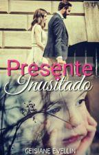 Presente Inusitado (Completo) by geisianelp13