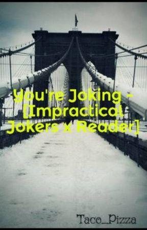 You're Joking - [Impractical Jokers x Reader] by chef_boyarDINGDONG