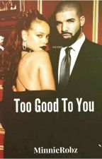 Too Good To You: Rihanna and Drake Love Story by MinnieRobz