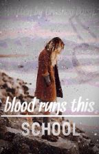 Blood Runs This School | NEEDS MAJOR EDITING, UNFINISHED | UNDER RECONSTRUCTION  by CrushedDaisy