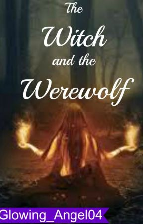 The Witch and The Werewolf *Book 1* by Glowing_Angel04