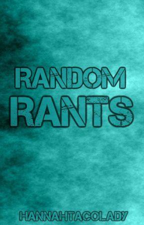 Random Rants  by HannahTacoLady