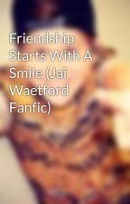 Friendship Starts With A Smile (Jai Waetford Fanfic) by Jazzy1616