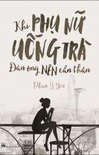 KHI PHỤ NỮ UỐNG TRÀ, ĐÀN ÔNG NÊN CẨN THẬN by Thanh_Hang_Lu