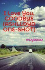 I Love You, GOODBYE (ASHLLOYD ONE-SHOT) by marySGrose