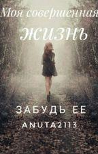 Моя совершенная жизнь- забудь ее by Anuta2113