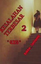 KESALAHAN TERBESAR 2 (gxg) by Bakkie_Taehyung