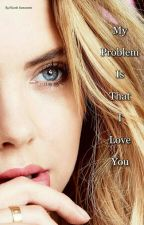 My problem is that I love you (#wattys2017) by nicole02-