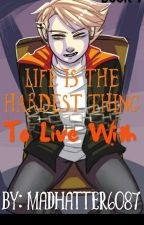 Life Is The Hardest Thing To Live With -Book 1. by MadHatter6087