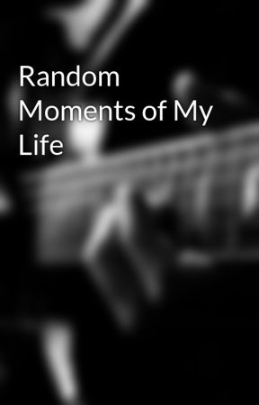 Random Moments of My Life by Unrealistic_Tales