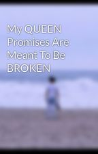 My QUEEN Promises Are Meant To Be BROKEN by MaryRoseTomagan