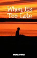 When It's Too Late by AyuniLestari2