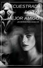 Secuestrada Por Mi Mejor Amigo by JAVIERAIGNACIASILVA