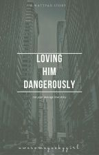 Loving Him Dangerously by awesomegeekygirl