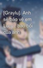 [Graylu]. Anh sẽ bảo vệ em Lucy , bảo bối của anh by TamPhan0
