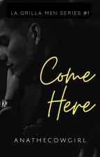 Come Here (COMPLETE) by ANAtheCowgirl