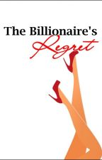 The Billionaire's Regret by ShafiraSardar
