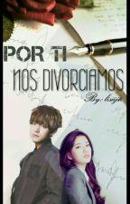 *POR TI NOS DIVORCIAMOS* - Tae y Tu- by lisiijh