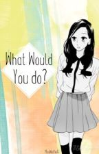 What Would You Do? » Anime by Mrs-Dragneel