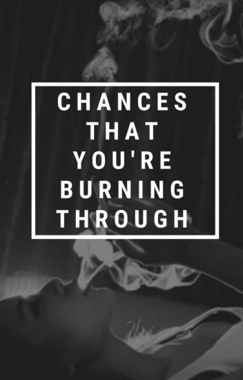 Chances That You're Burning Through | ✔