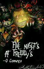 five nights ats Freddy -O Começo  by AshleyTorres443