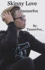 Skinny Love//Tanner Fox fan fiction  by TannerFox_
