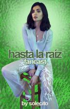 HASTA LA RAÍZ ( FANCAST ) by -solecito