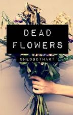 DEAD FLOWERS by ShesGotHart