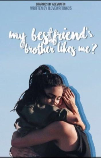 My Best Friends Brother Likes Me Madison Sowards Wattpad