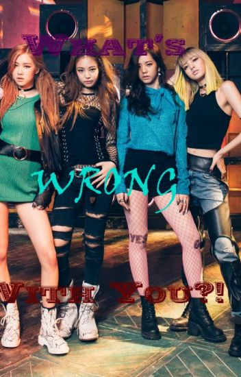 What's Wrong With You?! [Black Pink FF]